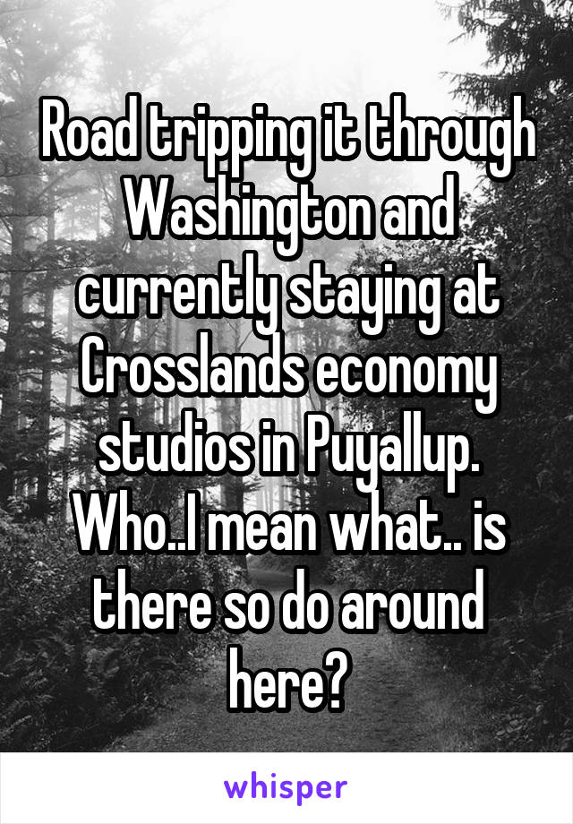 Road tripping it through Washington and currently staying at Crosslands economy studios in Puyallup. Who..I mean what.. is there so do around here?