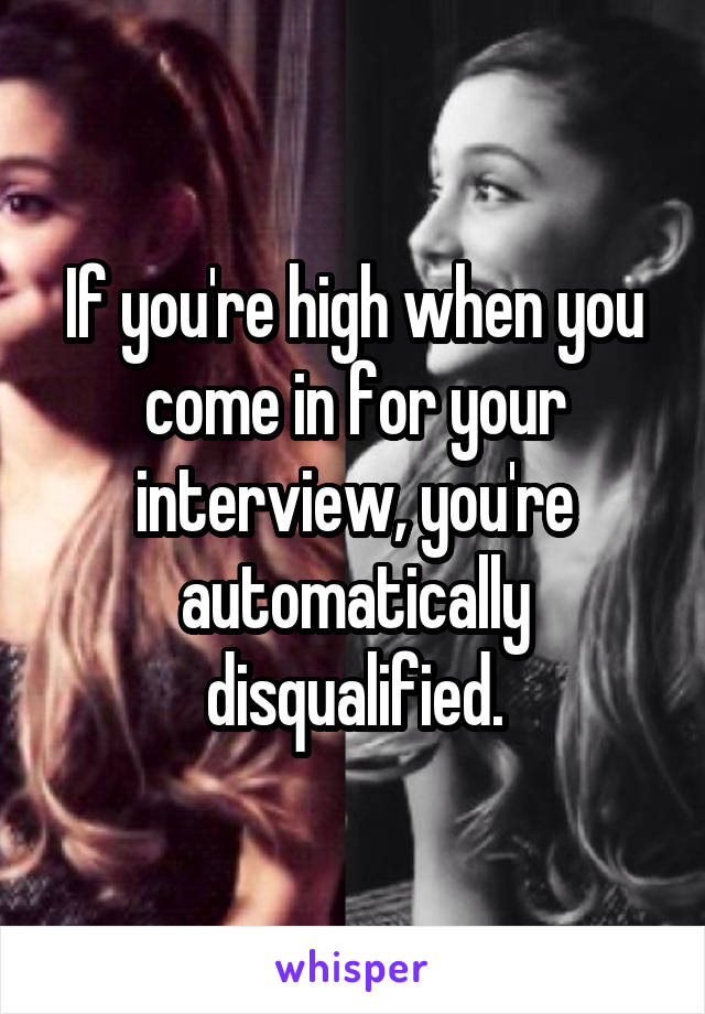 If you're high when you come in for your interview, you're automatically disqualified.