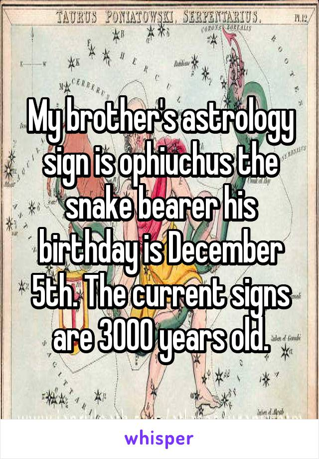 My brother's astrology sign is ophiuchus the snake bearer his birthday is December 5th. The current signs are 3000 years old.
