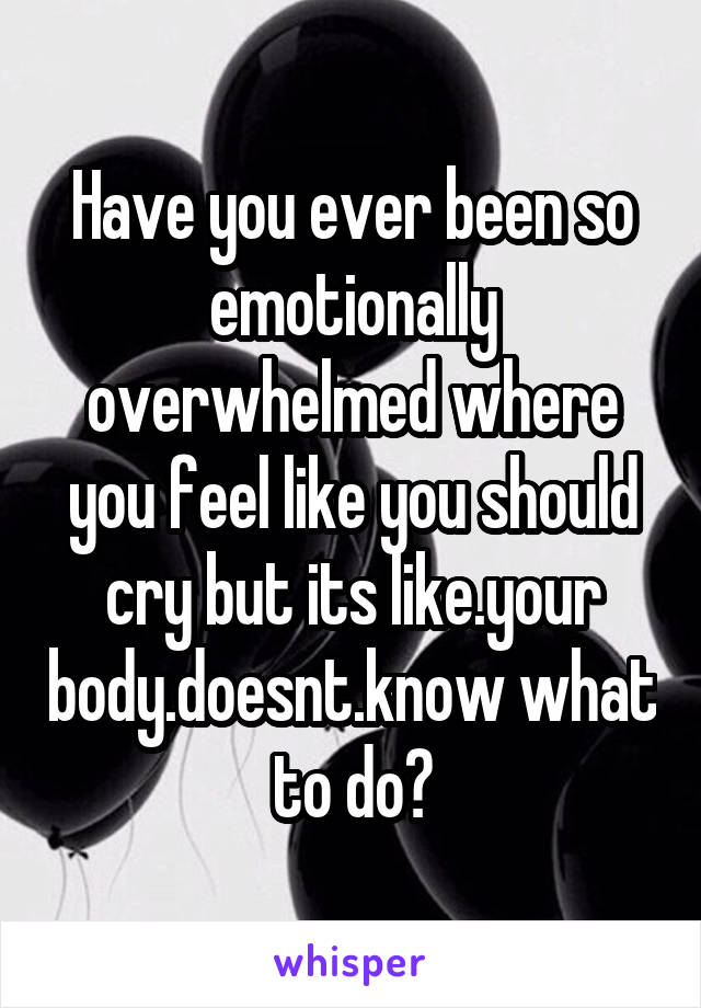 Have you ever been so emotionally overwhelmed where you feel like you should cry but its like.your body.doesnt.know what to do?