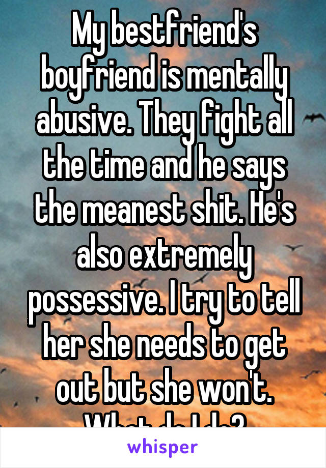 My bestfriend's boyfriend is mentally abusive. They fight all the time and he says the meanest shit. He's also extremely possessive. I try to tell her she needs to get out but she won't. What do I do?