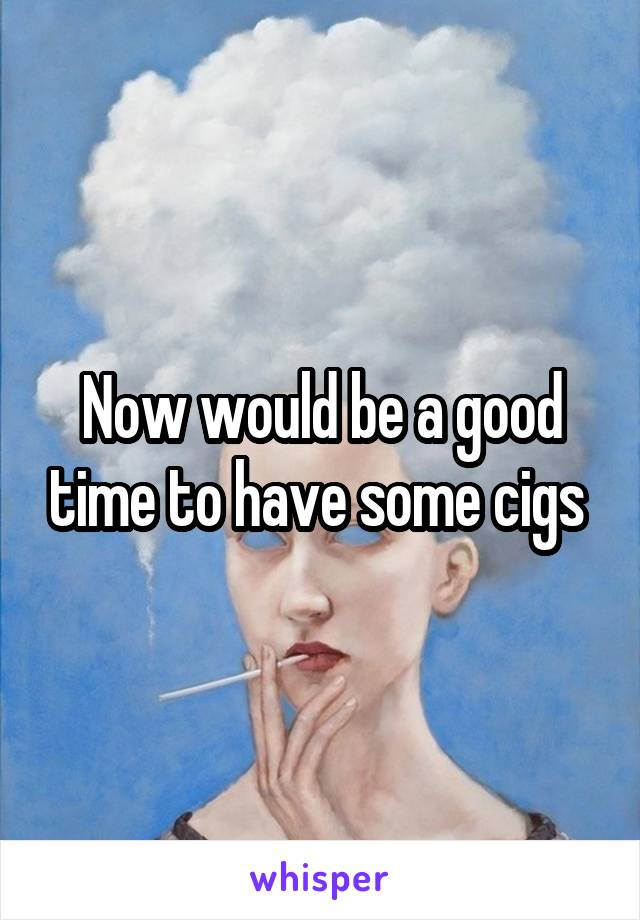Now would be a good time to have some cigs