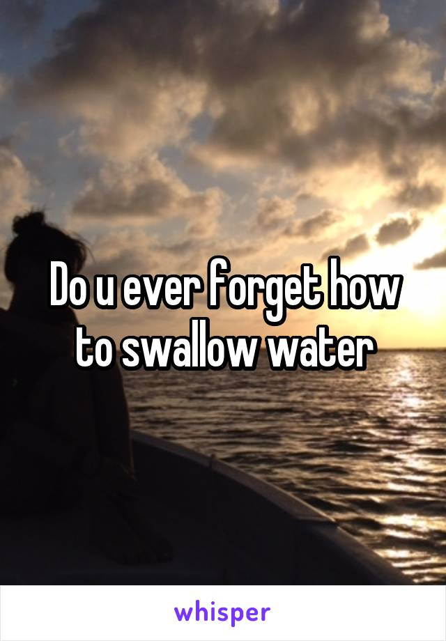 Do u ever forget how to swallow water