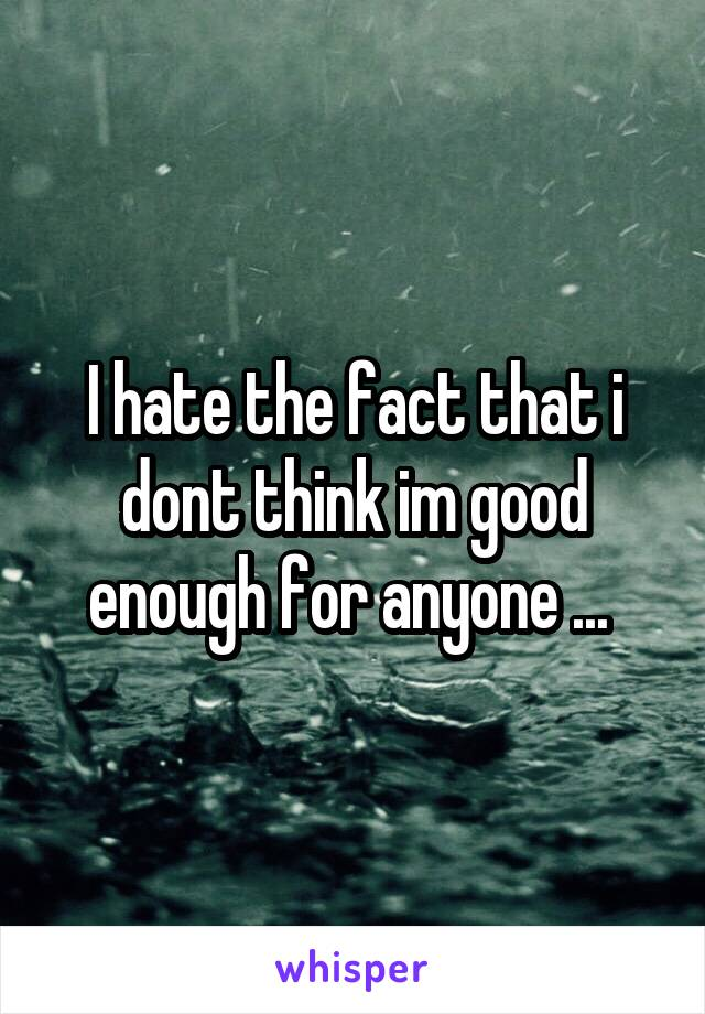 I hate the fact that i dont think im good enough for anyone ...