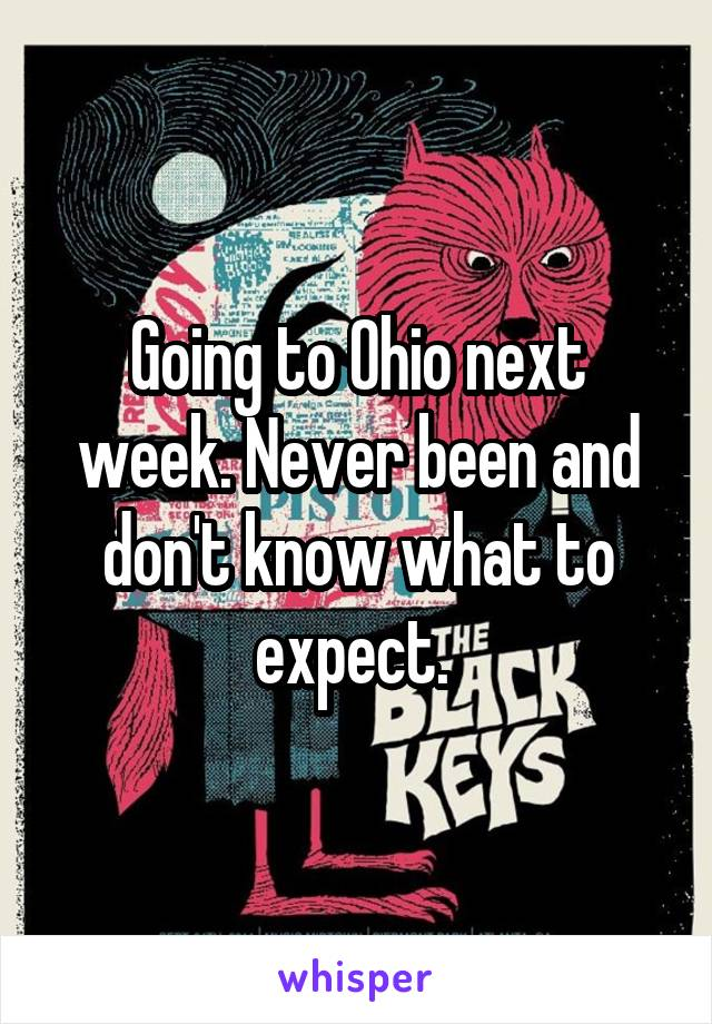 Going to Ohio next week. Never been and don't know what to expect.