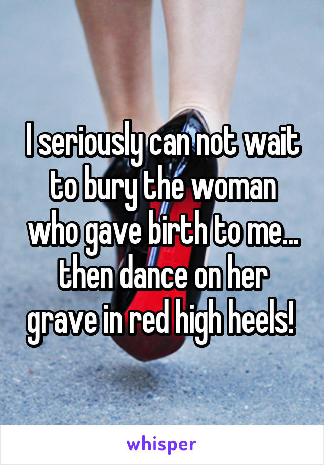 I seriously can not wait to bury the woman who gave birth to me... then dance on her grave in red high heels!