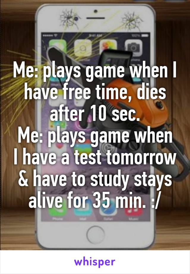 Me: plays game when I have free time, dies after 10 sec. Me: plays game when I have a test tomorrow & have to study stays alive for 35 min. :/