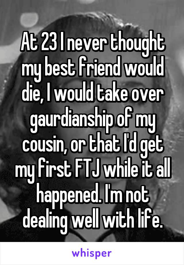 At 23 I never thought my best friend would die, I would take over gaurdianship of my cousin, or that I'd get my first FTJ while it all happened. I'm not dealing well with life.