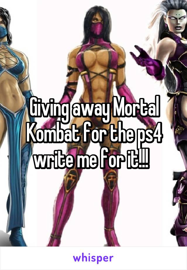 Giving away Mortal Kombat for the ps4 write me for it!!!