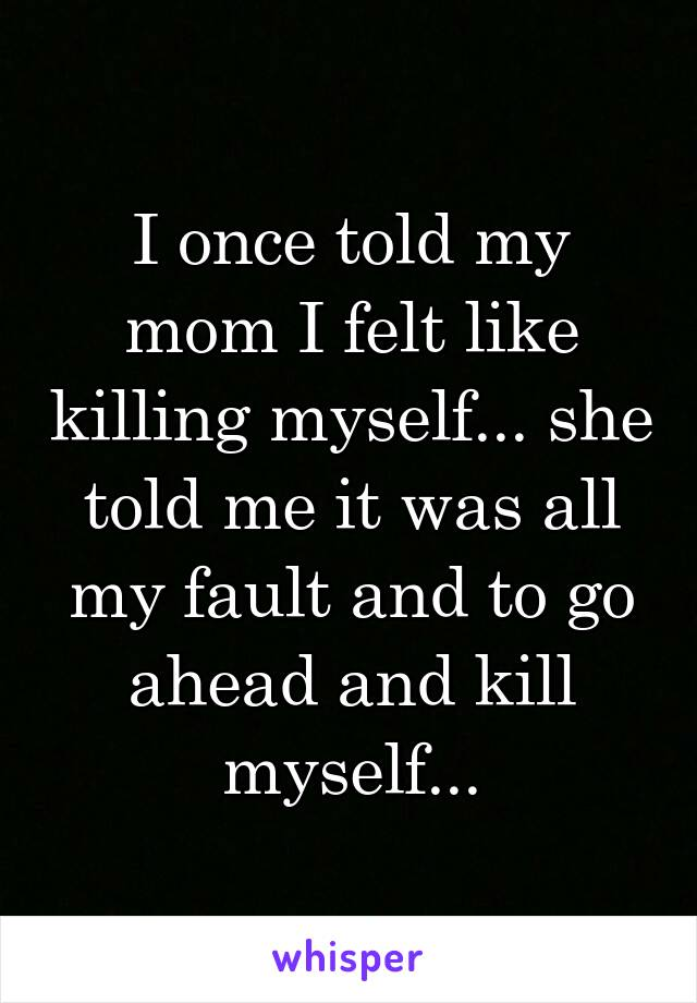 I once told my mom I felt like killing myself... she told me it was all my fault and to go ahead and kill myself...