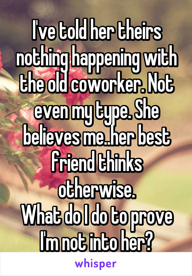 I've told her theirs nothing happening with the old coworker. Not even my type. She believes me..her best friend thinks otherwise. What do I do to prove I'm not into her?