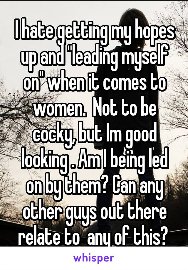 """I hate getting my hopes up and """"leading myself on"""" when it comes to women.  Not to be cocky, but Im good looking . Am I being led on by them? Can any other guys out there relate to  any of this?"""