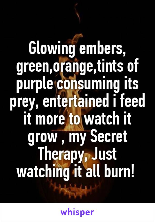 Glowing embers, green,orange,tints of purple consuming its prey, entertained i feed it more to watch it grow , my Secret Therapy, Just watching it all burn!