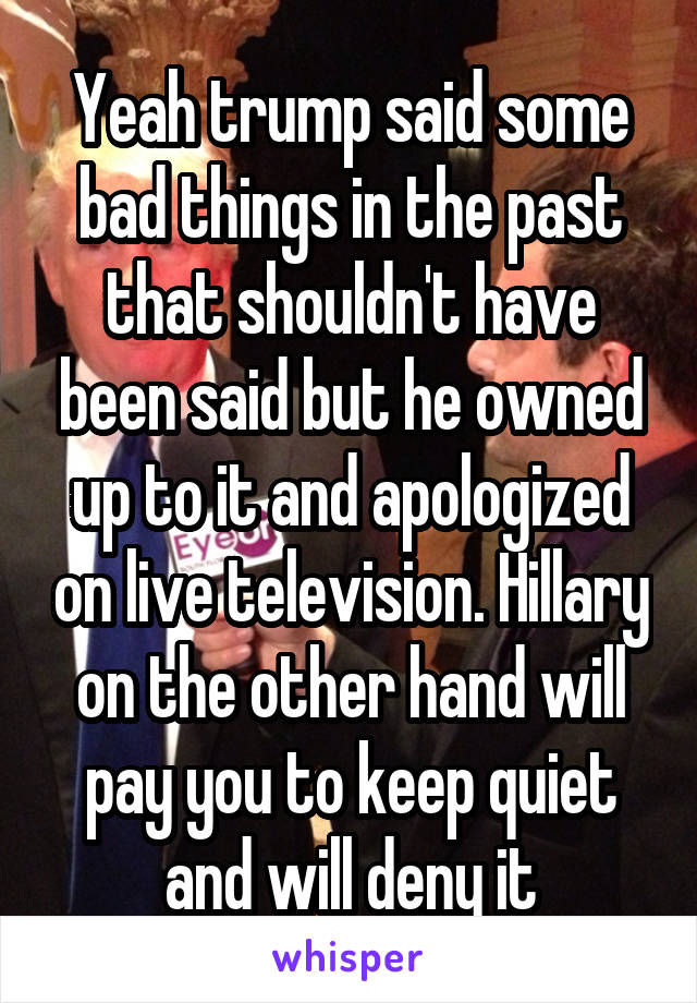 Yeah trump said some bad things in the past that shouldn't have been said but he owned up to it and apologized on live television. Hillary on the other hand will pay you to keep quiet and will deny it
