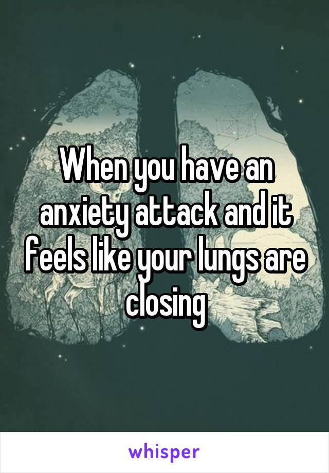 When you have an anxiety attack and it feels like your lungs are closing