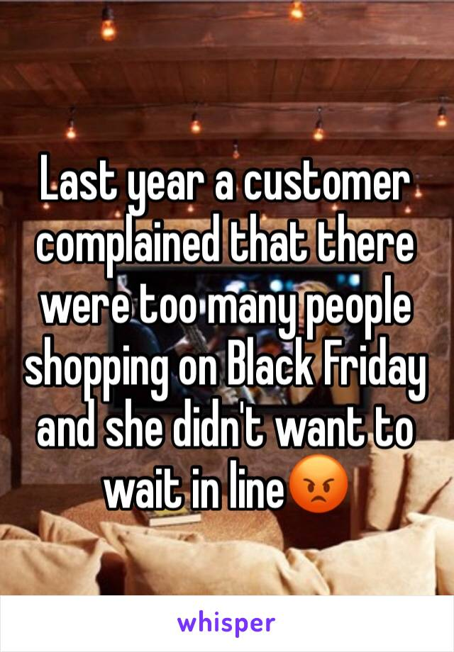 Last year a customer complained that there were too many people shopping on Black Friday and she didn't want to wait in line😡