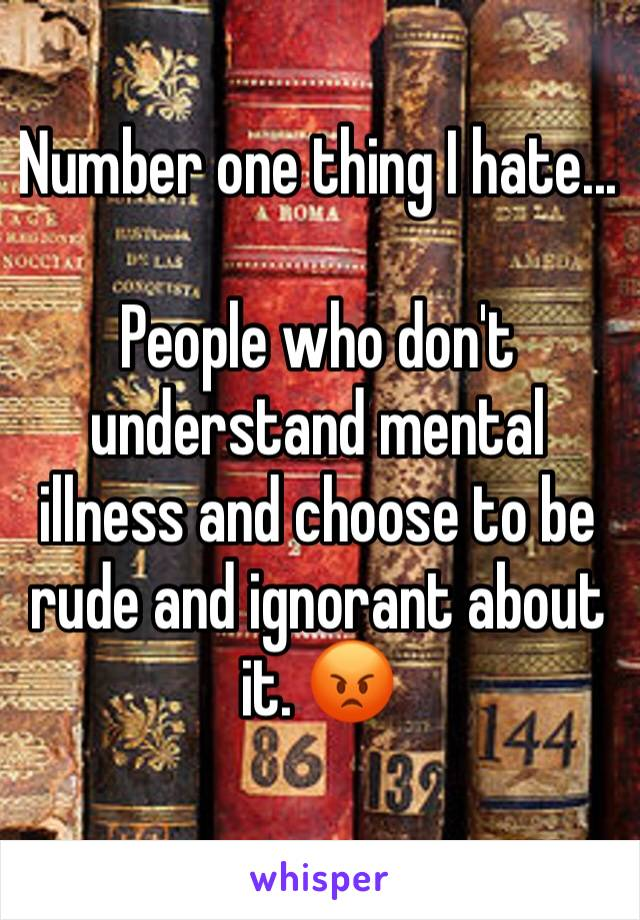 Number one thing I hate...   People who don't understand mental illness and choose to be rude and ignorant about it. 😡