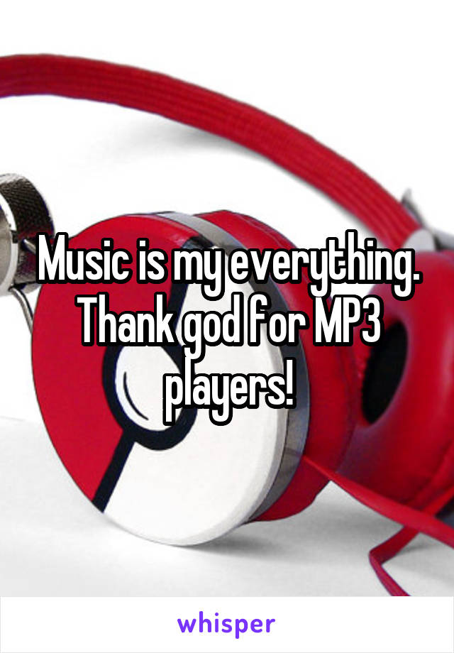 Music is my everything. Thank god for MP3 players!
