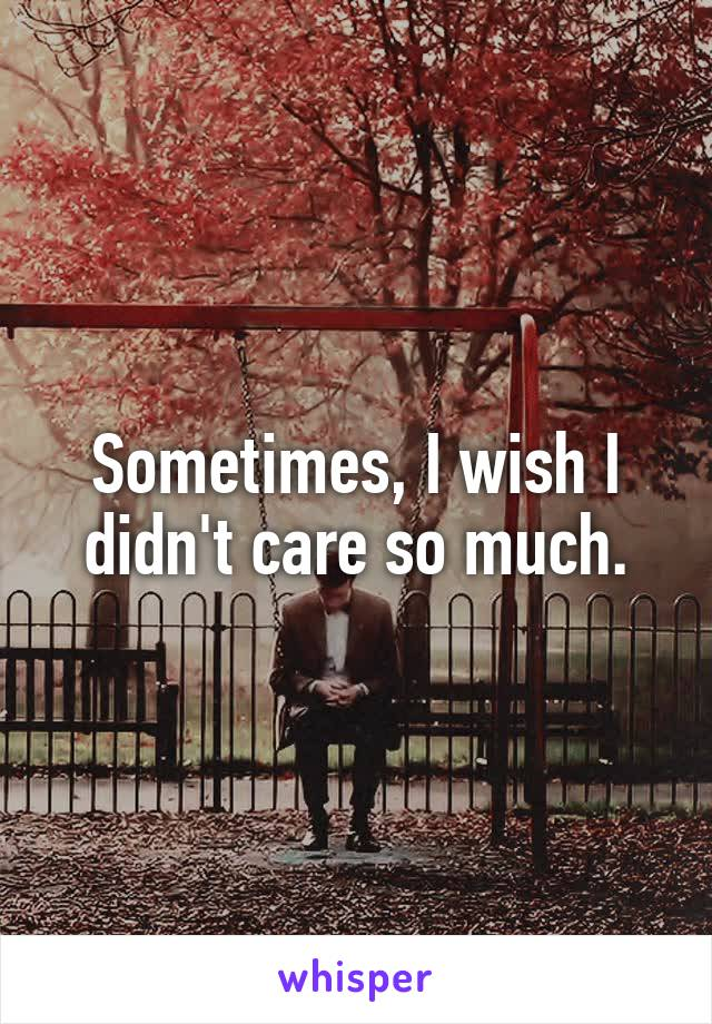 Sometimes, I wish I didn't care so much.