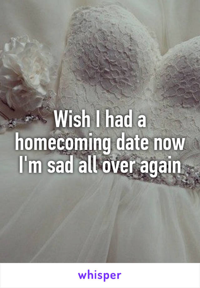 Wish I had a homecoming date now I'm sad all over again