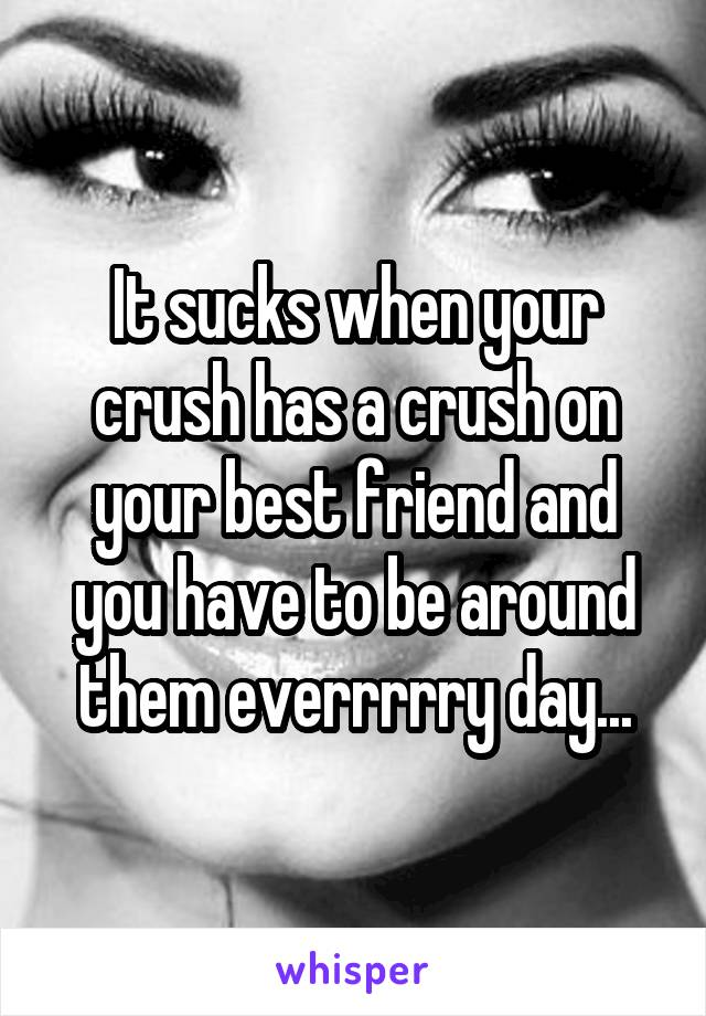 It sucks when your crush has a crush on your best friend and you have to be around them everrrrry day...