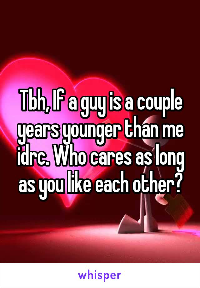 Tbh, If a guy is a couple years younger than me idrc. Who cares as long as you like each other?