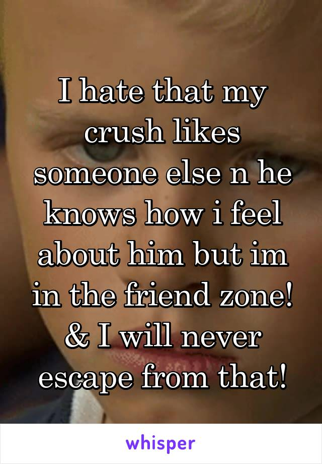 I hate that my crush likes someone else n he knows how i feel about him but im in the friend zone! & I will never escape from that!