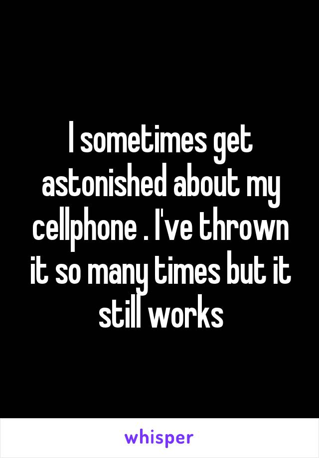 I sometimes get astonished about my cellphone . I've thrown it so many times but it still works