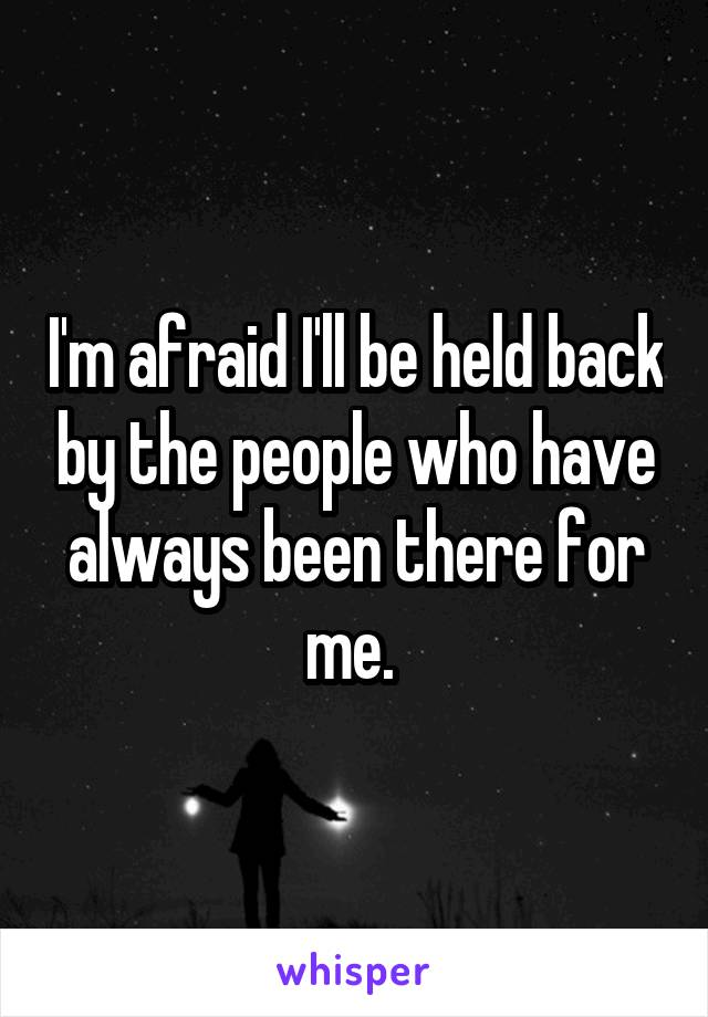 I'm afraid I'll be held back by the people who have always been there for me.