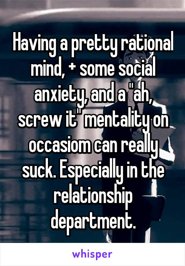 "Having a pretty rational mind, + some social anxiety, and a ""ah, screw it"" mentality on occasiom can really suck. Especially in the relationship department."