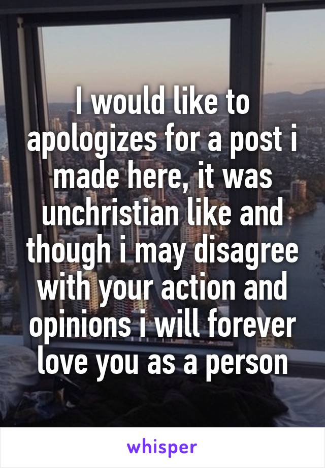 I would like to apologizes for a post i made here, it was unchristian like and though i may disagree with your action and opinions i will forever love you as a person