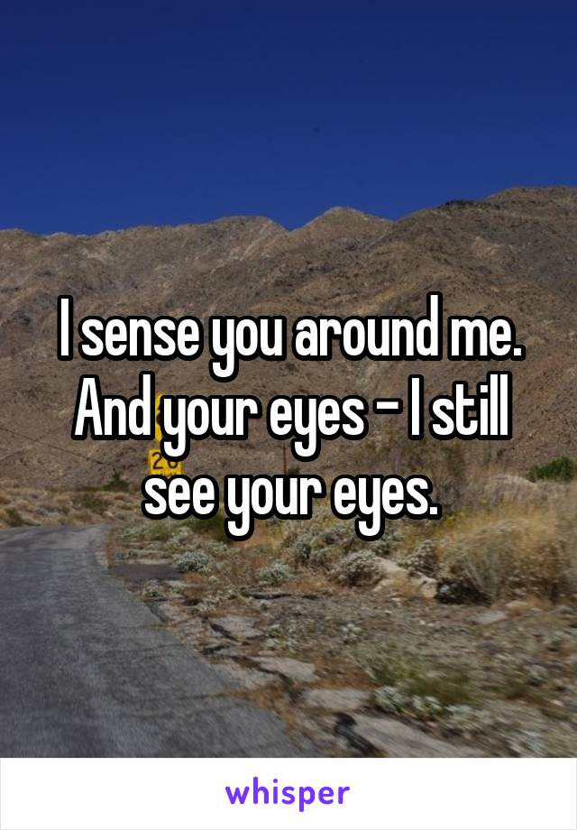 I sense you around me. And your eyes - I still see your eyes.