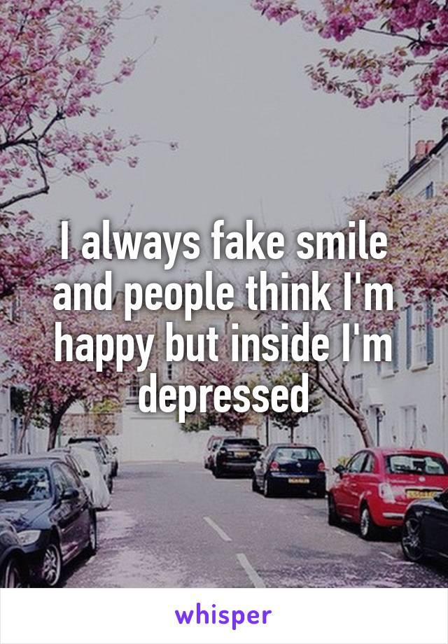 I always fake smile and people think I'm happy but inside I'm depressed
