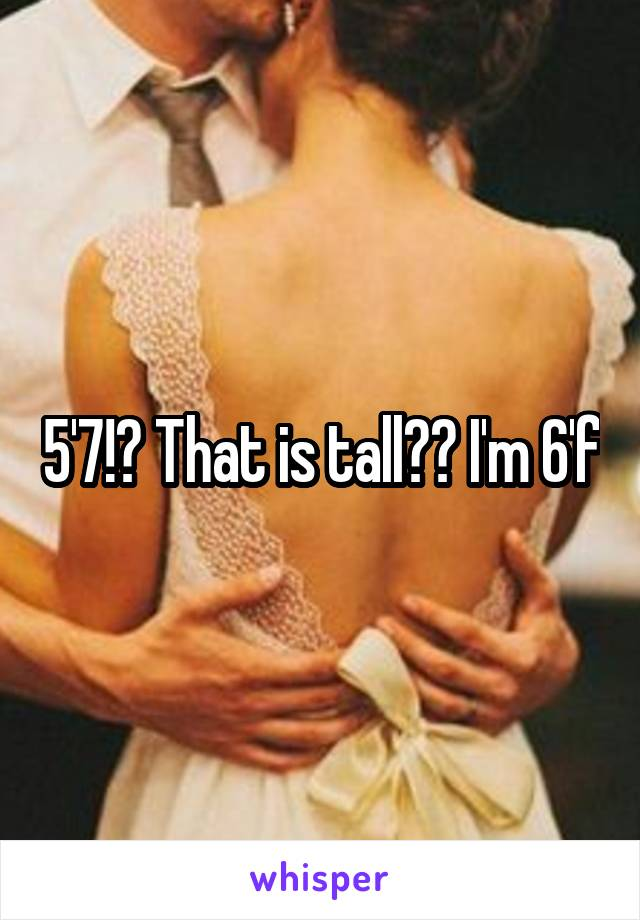5'7!? That is tall?? I'm 6'f