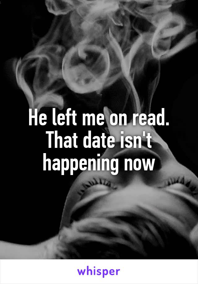 He left me on read. That date isn't happening now