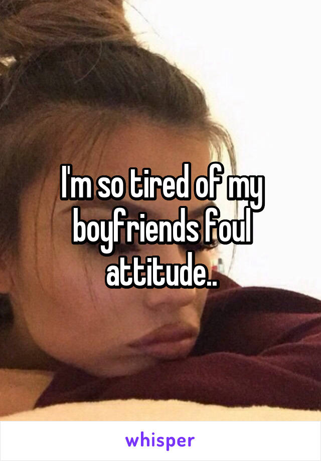 I'm so tired of my boyfriends foul attitude..