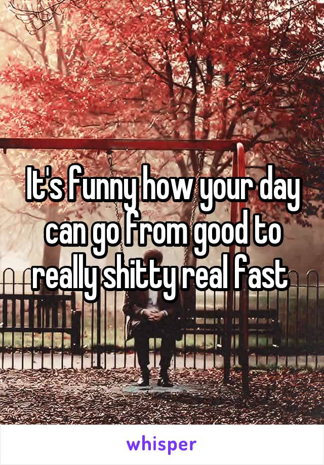 It's funny how your day can go from good to really shitty real fast