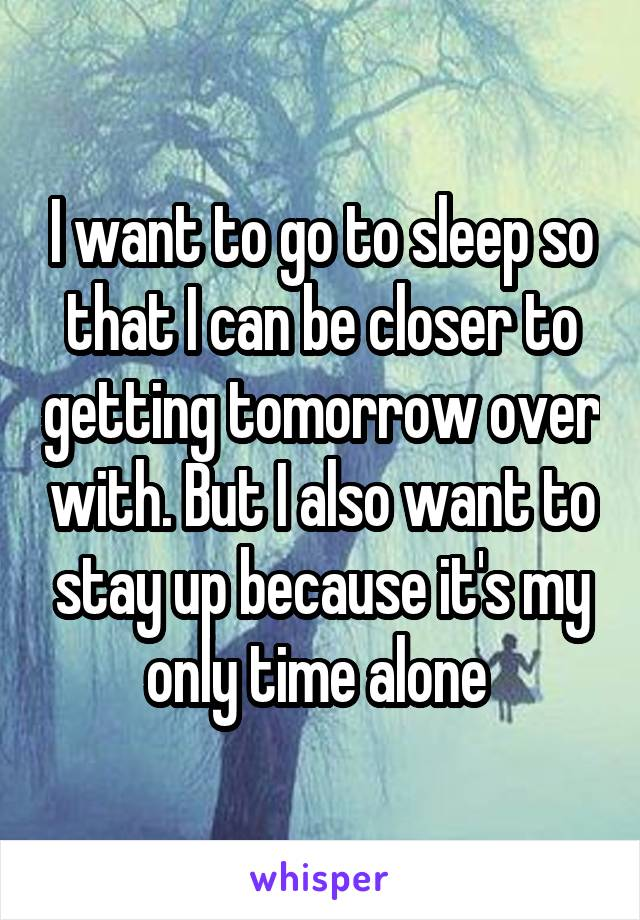 I want to go to sleep so that I can be closer to getting tomorrow over with. But I also want to stay up because it's my only time alone