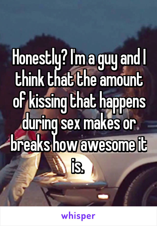 Honestly? I'm a guy and I think that the amount of kissing that happens during sex makes or breaks how awesome it is.