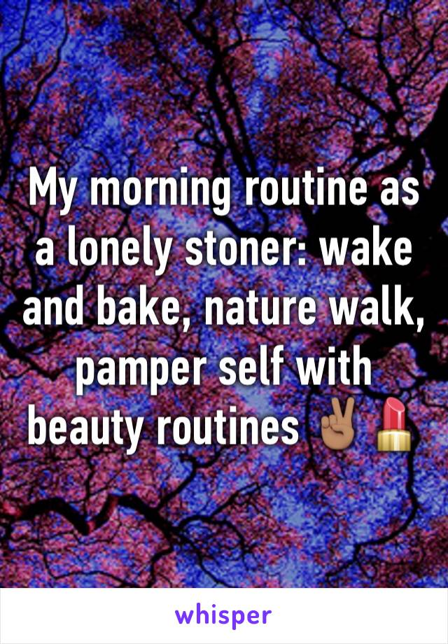My morning routine as a lonely stoner: wake and bake, nature walk, pamper self with beauty routines ✌🏽️💄
