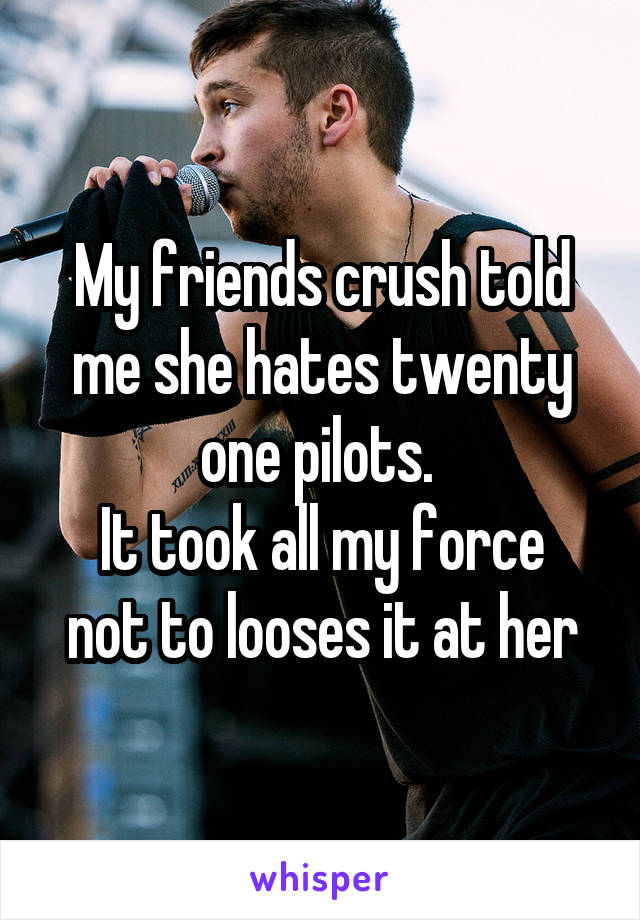 My friends crush told me she hates twenty one pilots.  It took all my force not to looses it at her