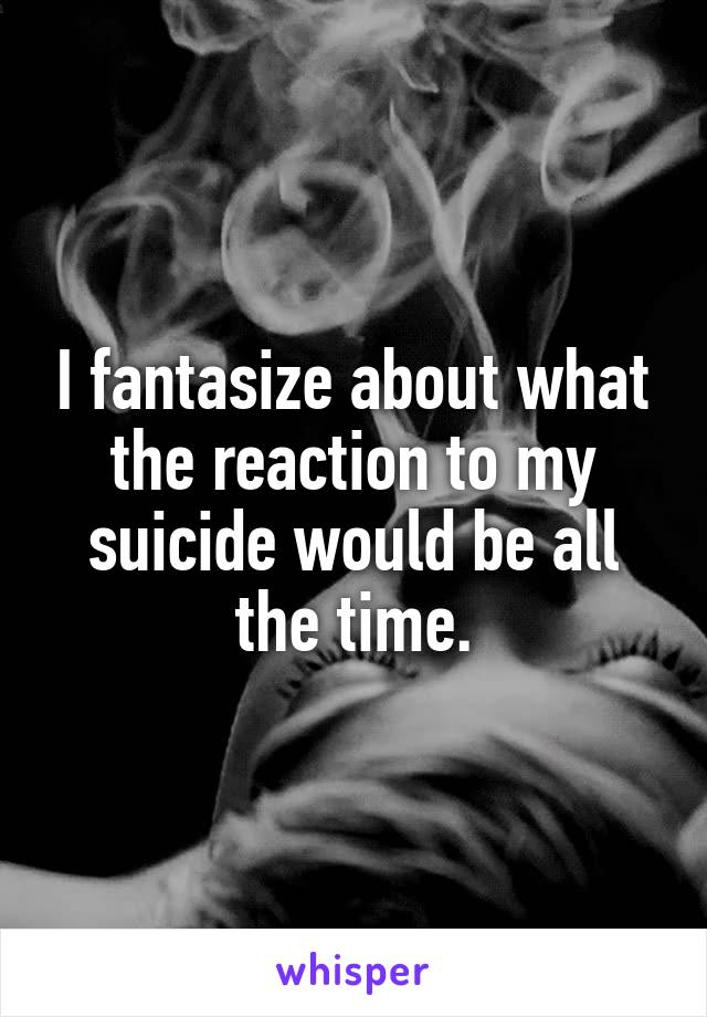 I fantasize about what the reaction to my suicide would be all the time.