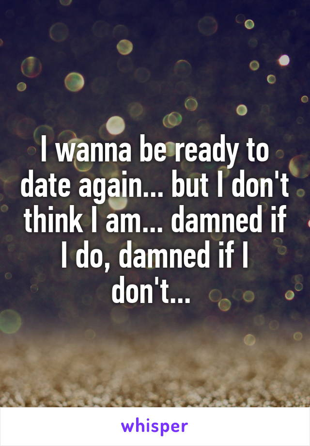 I wanna be ready to date again... but I don't think I am... damned if I do, damned if I don't...