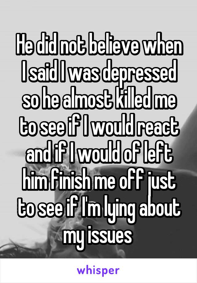 He did not believe when I said I was depressed so he almost killed me to see if I would react and if I would of left him finish me off just to see if I'm lying about my issues