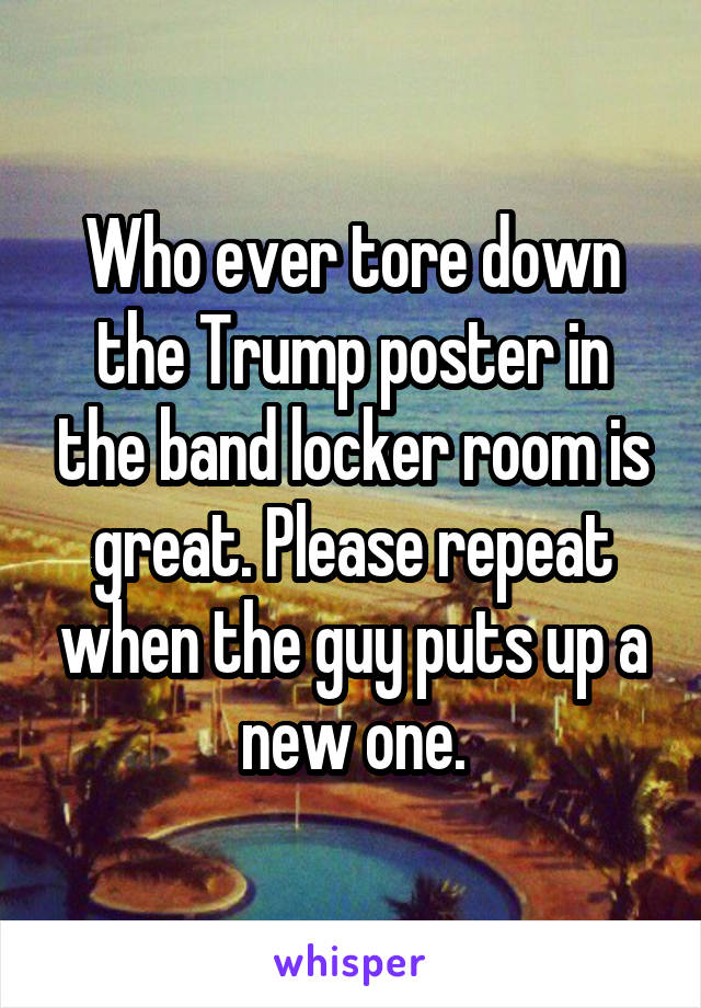 Who ever tore down the Trump poster in the band locker room is great. Please repeat when the guy puts up a new one.