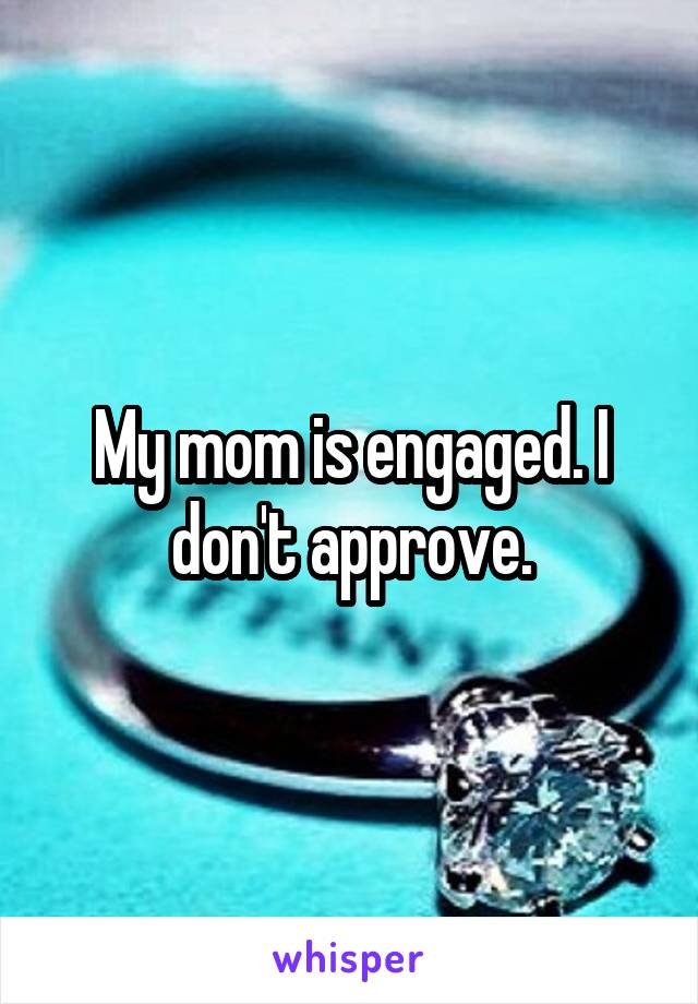 My mom is engaged. I don't approve.