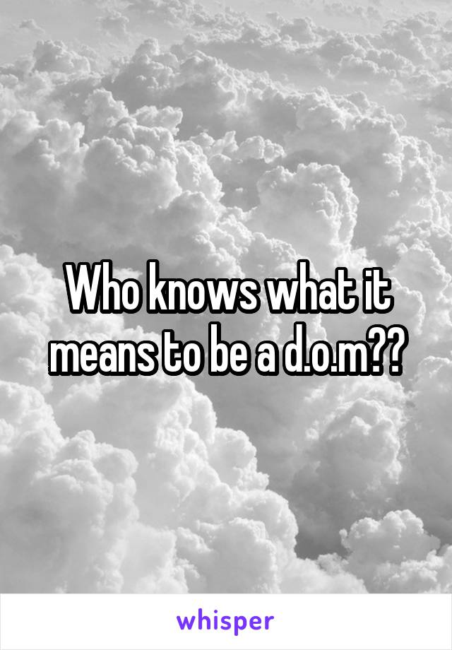 Who knows what it means to be a d.o.m??