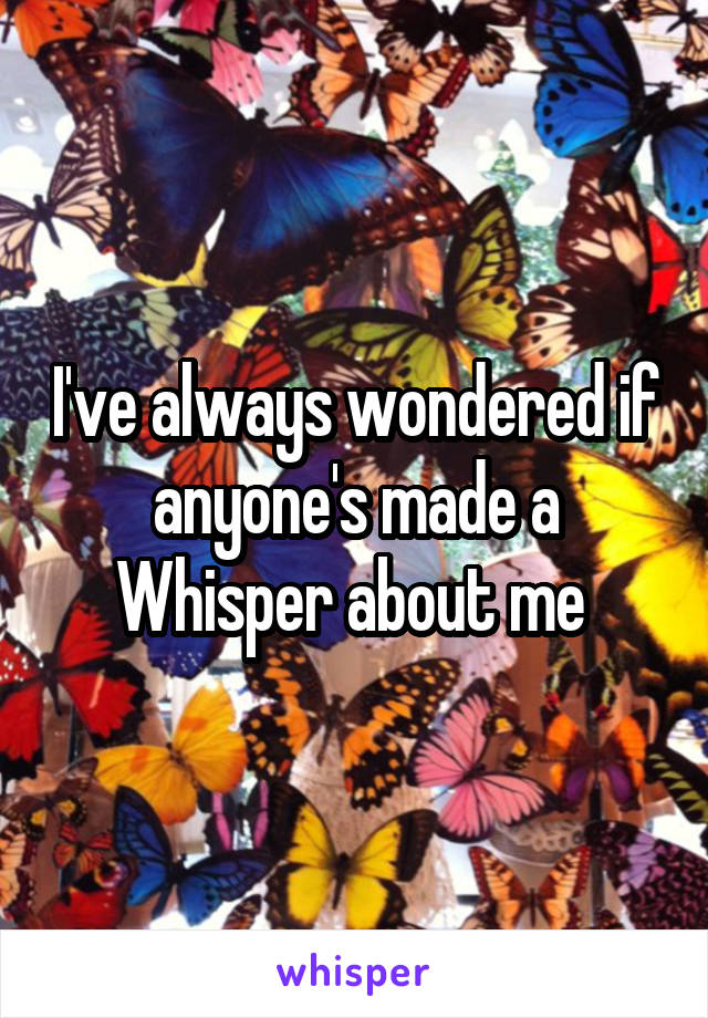 I've always wondered if anyone's made a Whisper about me