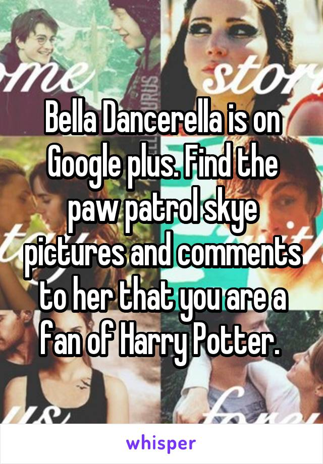 Bella Dancerella is on Google plus. Find the paw patrol skye pictures and comments to her that you are a fan of Harry Potter.