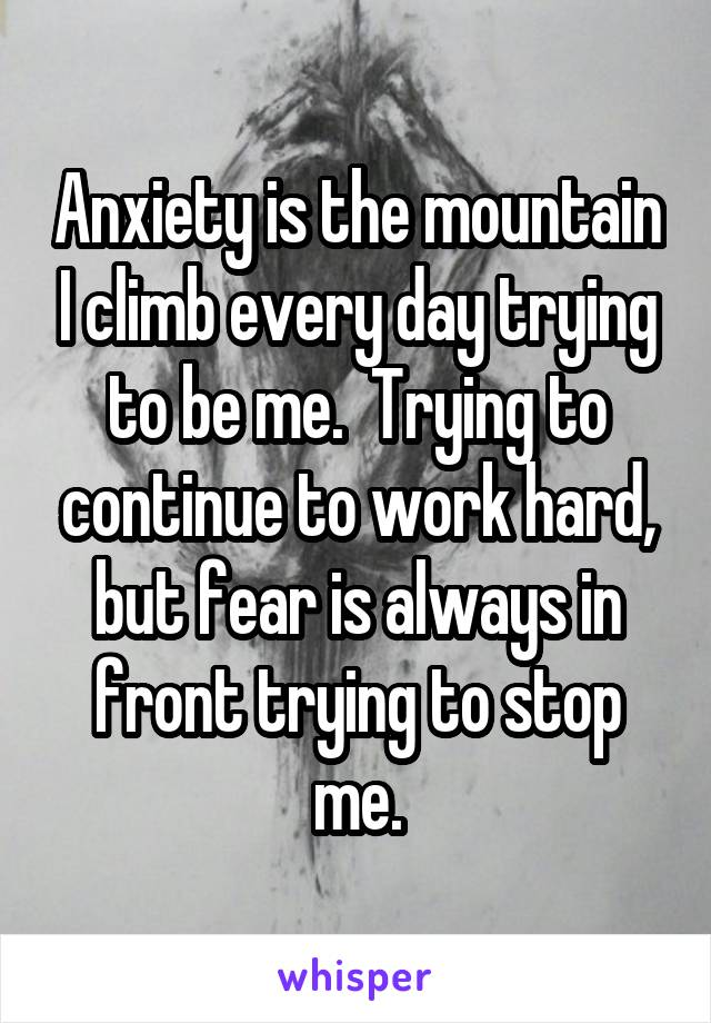 Anxiety is the mountain I climb every day trying to be me.  Trying to continue to work hard, but fear is always in front trying to stop me.